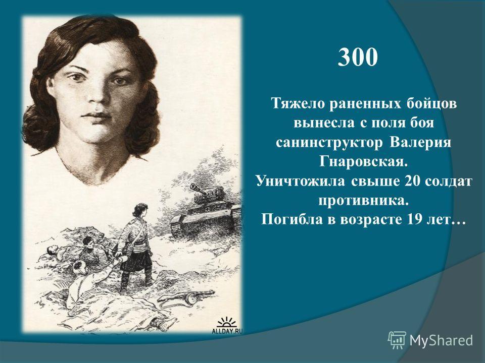 300 Тяжело раненных бойцов вынесла с поля боя санинструктор Валерия Гнаровская. Уничтожила свыше 20 солдат противника. Погибла в возрасте 19 лет…