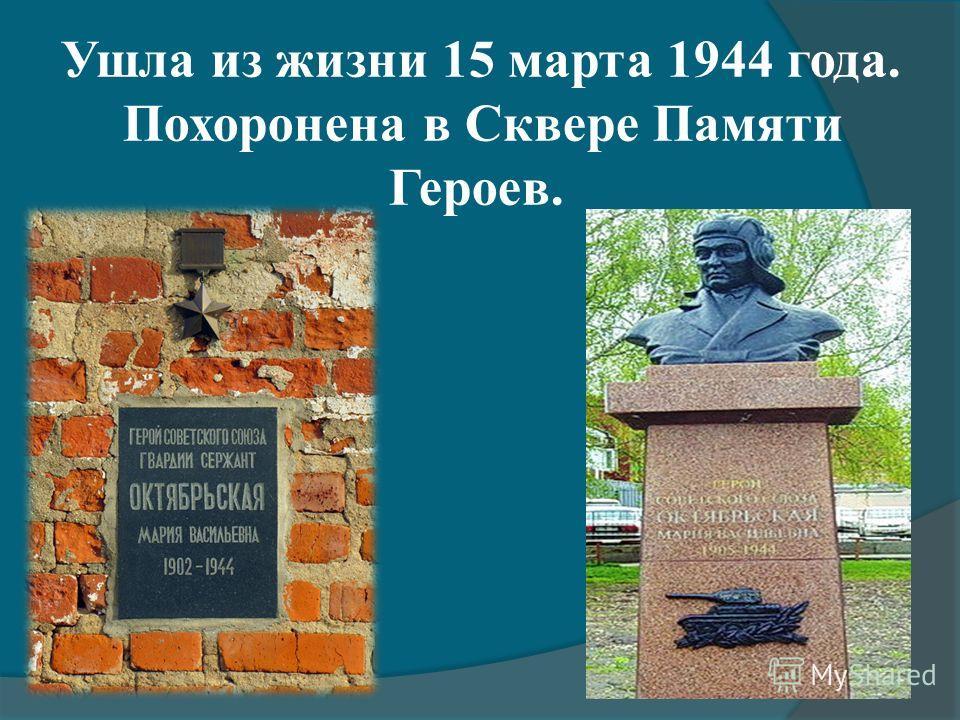 Ушла из жизни 15 марта 1944 года. Похоронена в Сквере Памяти Героев.
