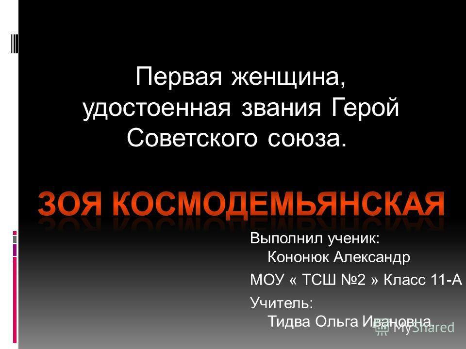 Первая женщина, удостоенная звания Герой Советского союза. Выполнил ученик: Кононюк Александр МОУ « ТСШ 2 » Класс 11-А Учитель: Тидва Ольга Ивановна. olga1949