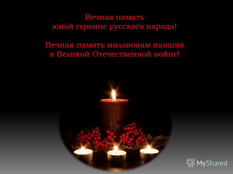 Вечная память юной героине русского народа! Вечная память миллионам павших в Великой Отечественной войне !