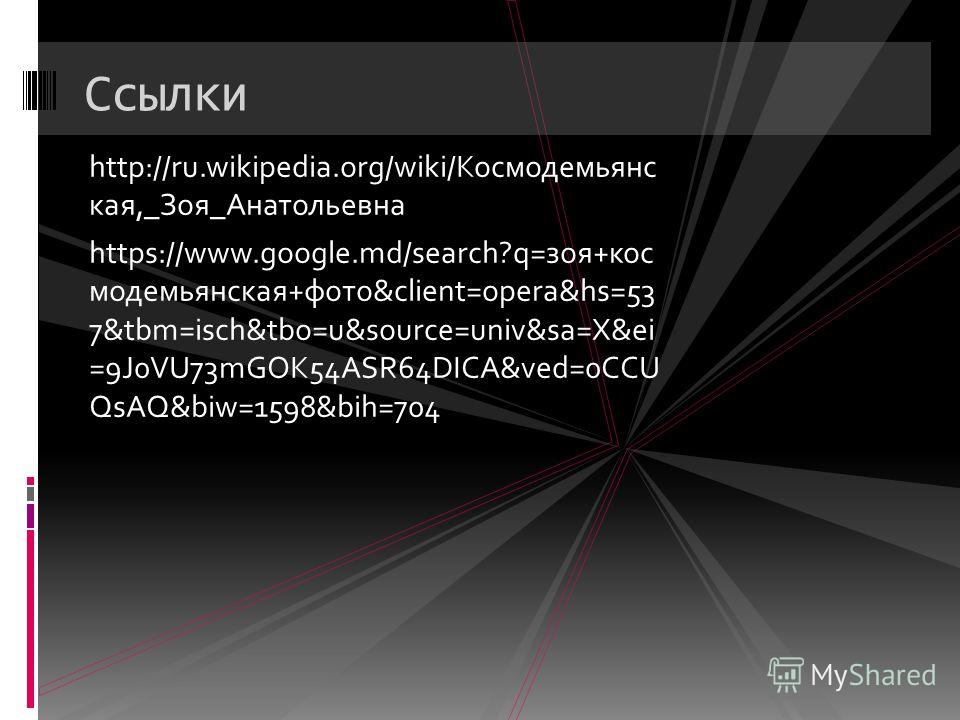 Ссылки http://ru.wikipedia.org/wiki/Космодемьянс кая,_Зоя_Анатольевна https://www.google.md/search?q=зоя+кос модемьянская+фото&client=opera&hs=53 7&tbm=isch&tbo=u&source=univ&sa=X&ei =9J0VU73mGOK54ASR64DICA&ved=0CCU QsAQ&biw=1598&bih=704