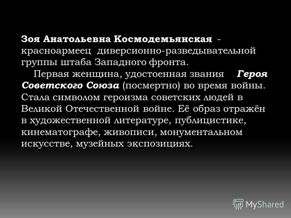 Зоя Анатольевна Космодемьянская - красноармеец диверсионно-разведывательной группы штаба Западного фронта. Первая женщина, удостоенная звания Героя Советского Союза (посмертно) во время войны. Стала символом героизма советских людей в Великой Отечест