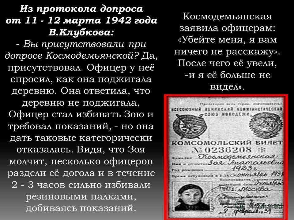 Из протокола допроса от 11 - 12 марта 1942 года В.Клубкова: - Вы присутствовали при допросе Космодемьянской? Да, присутствовал. Офицер у неё спросил, как она поджигала деревню. Она ответила, что деревню не поджигала. Офицер стал избивать Зою и требов