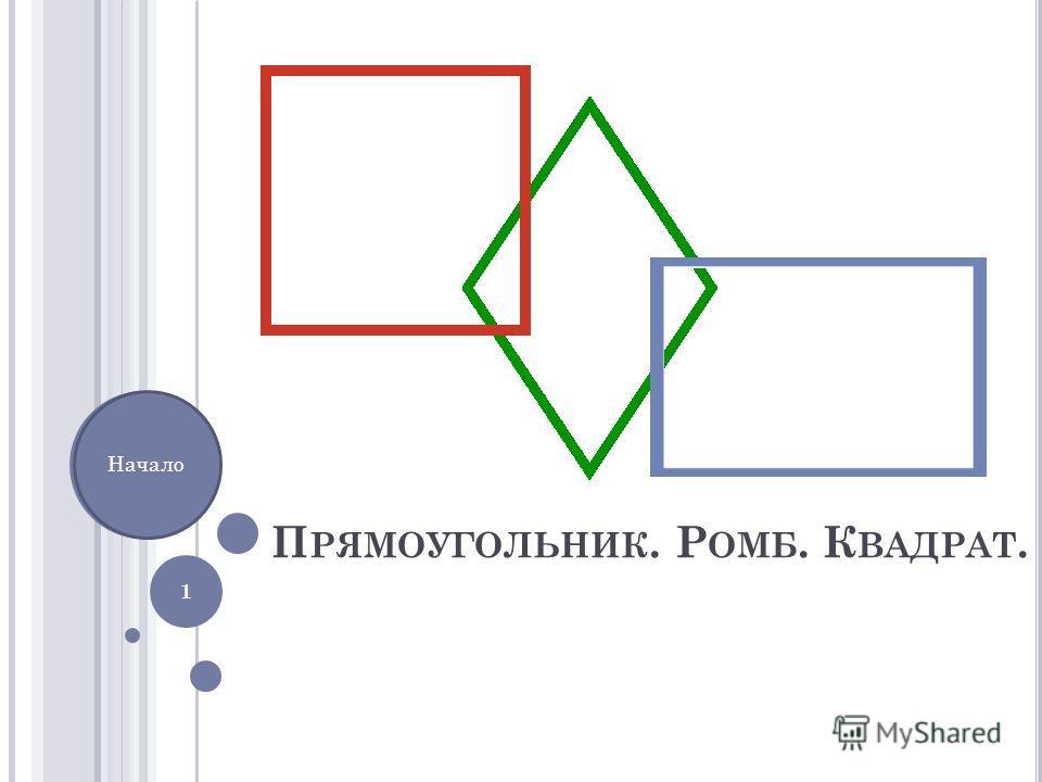П РЯМОУГОЛЬНИК. Р ОМБ. К ВАДРАТ. 1 Начало