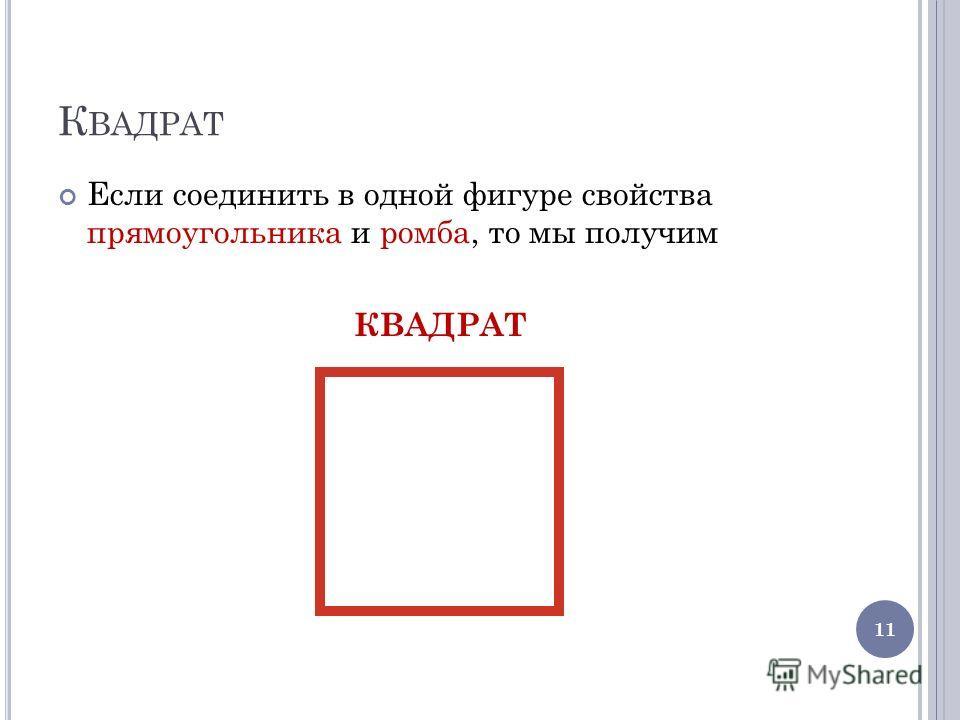 К ВАДРАТ Если соединить в одной фигуре свойства прямоугольника и ромба, то мы получим КВАДРАТ 11