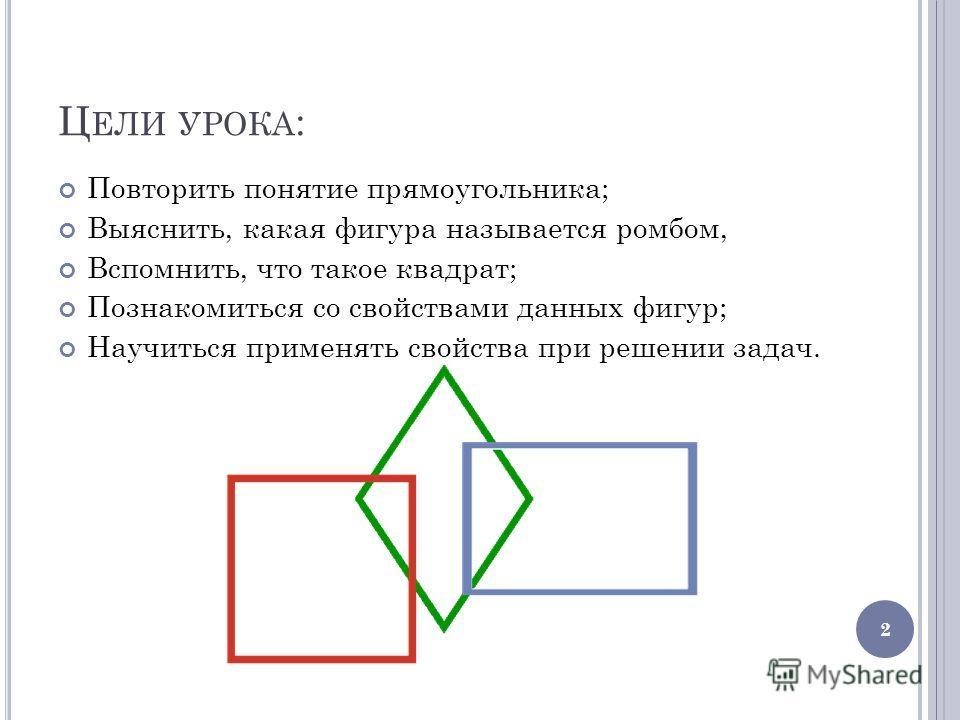 Ц ЕЛИ УРОКА : Повторить понятие прямоугольника; Выяснить, какая фигура называется ромбом, Вспомнить, что такое квадрат; Познакомиться со свойствами данных фигур; Научиться применять свойства при решении задач. 2