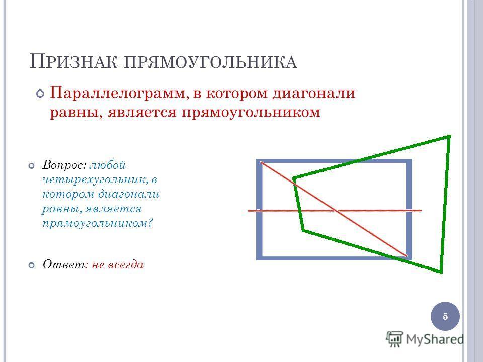 П РИЗНАК ПРЯМОУГОЛЬНИКА Вопрос: любой четырехугольник, в котором диагонали равны, является прямоугольником? Ответ: не всегда 5 Параллелограмм, в котором диагонали равны, является прямоугольником