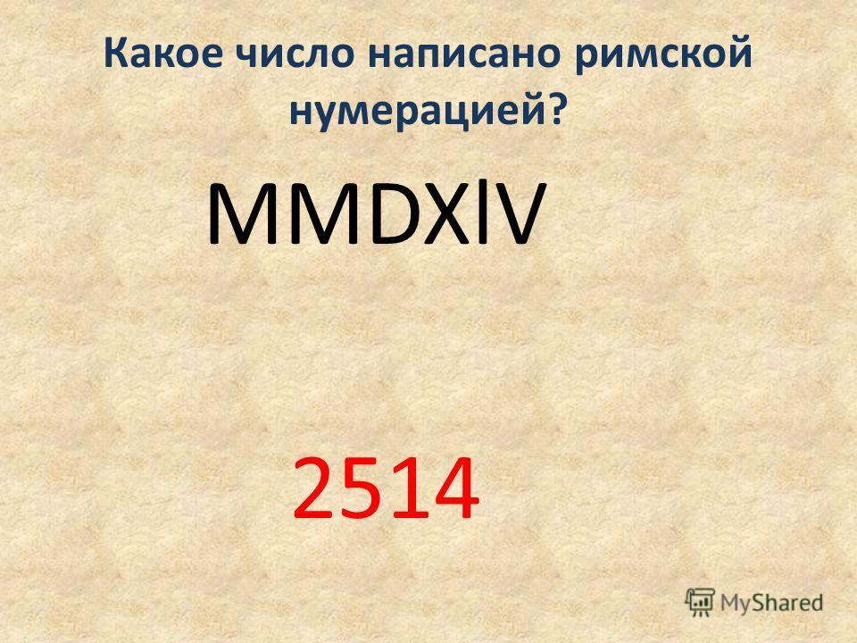 Какое число написано римской нумерацией? MMDXlV 2514