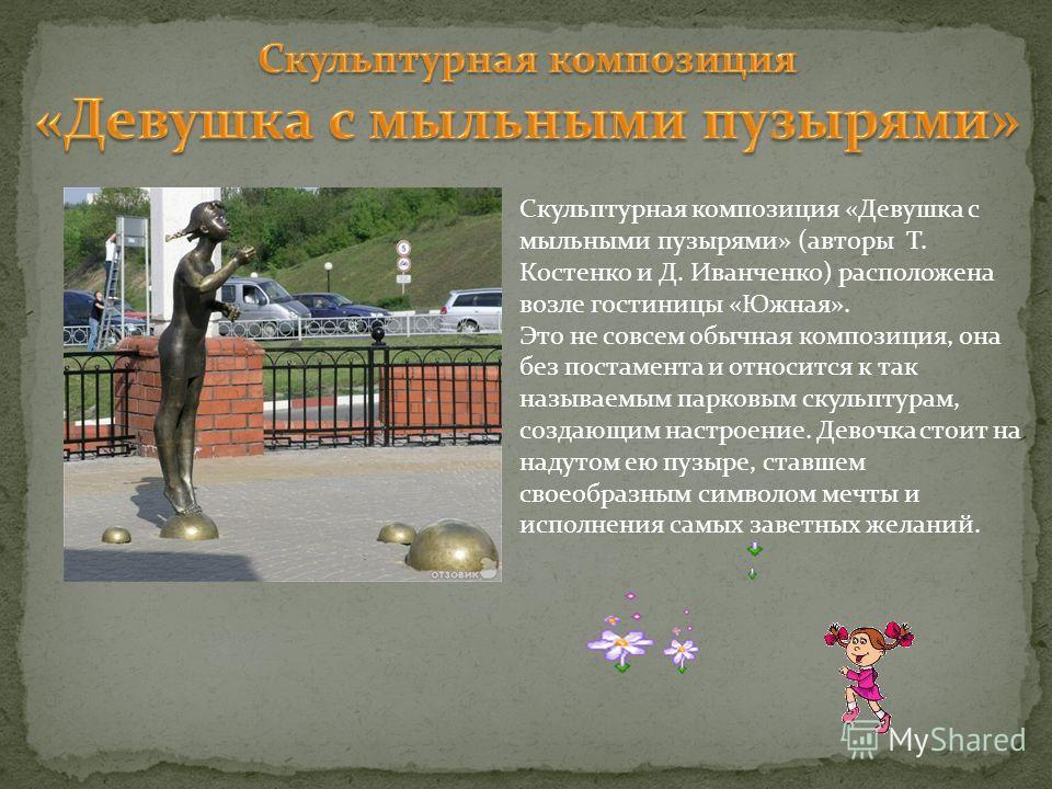 Скульптурная композиция «Девушка с мыльными пузырями» (авторы Т. Костенко и Д. Иванченко) расположена возле гостиницы «Южная». Это не совсем обычная композиция, она без постамента и относится к так называемым парковым скульптурам, создающим настроени
