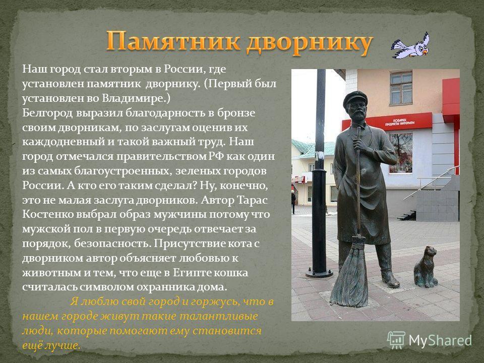 Наш город стал вторым в России, где установлен памятник дворнику. (Первый был установлен во Владимире.) Белгород выразил благодарность в бронзе своим дворникам, по заслугам оценив их каждодневный и такой важный труд. Наш город отмечался правительство