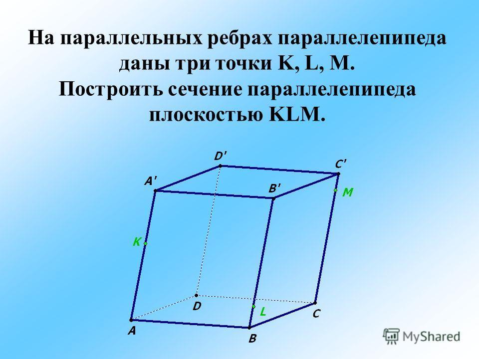 На параллельных ребрах параллелепипеда даны три точки K, L, M. Построить сечение параллелепипеда плоскостью KLM.