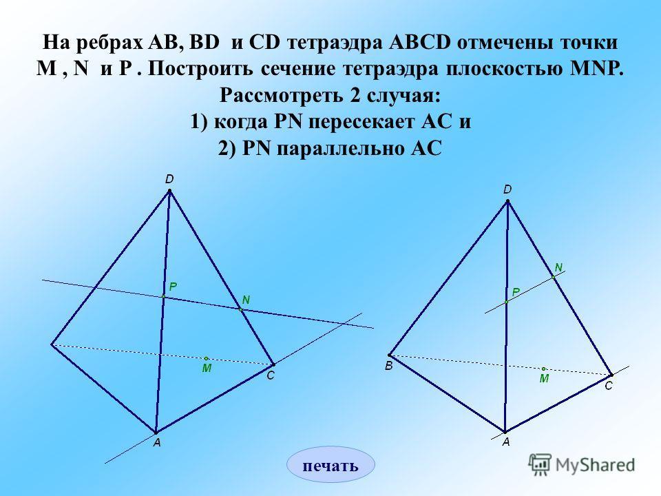 На ребрах AB, BD и CD тетраэдра ABCD отмечены точки M, N и P. Построить сечение тетраэдра плоскостью MNP. Рассмотреть 2 случая: 1) когда PN пересекает AC и 2) PN параллельно AC печать