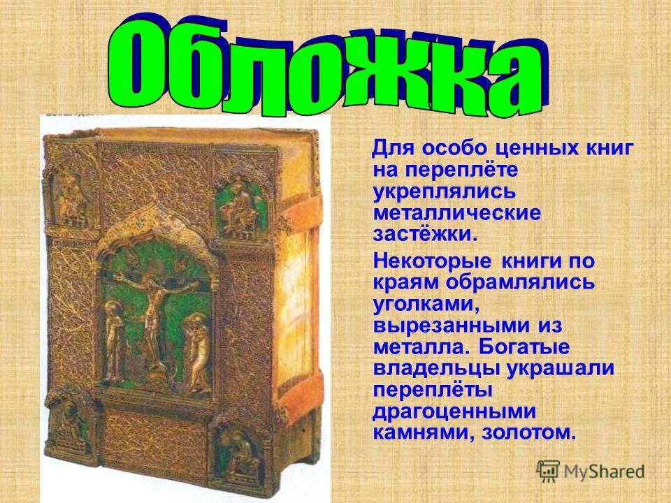 Для особо ценных книг на переплёте укреплялись металлические застёжки. Некоторые книги по краям обрамлялись уголками, вырезанными из металла. Богатые владельцы украшали переплёты драгоценными камнями, золотом.