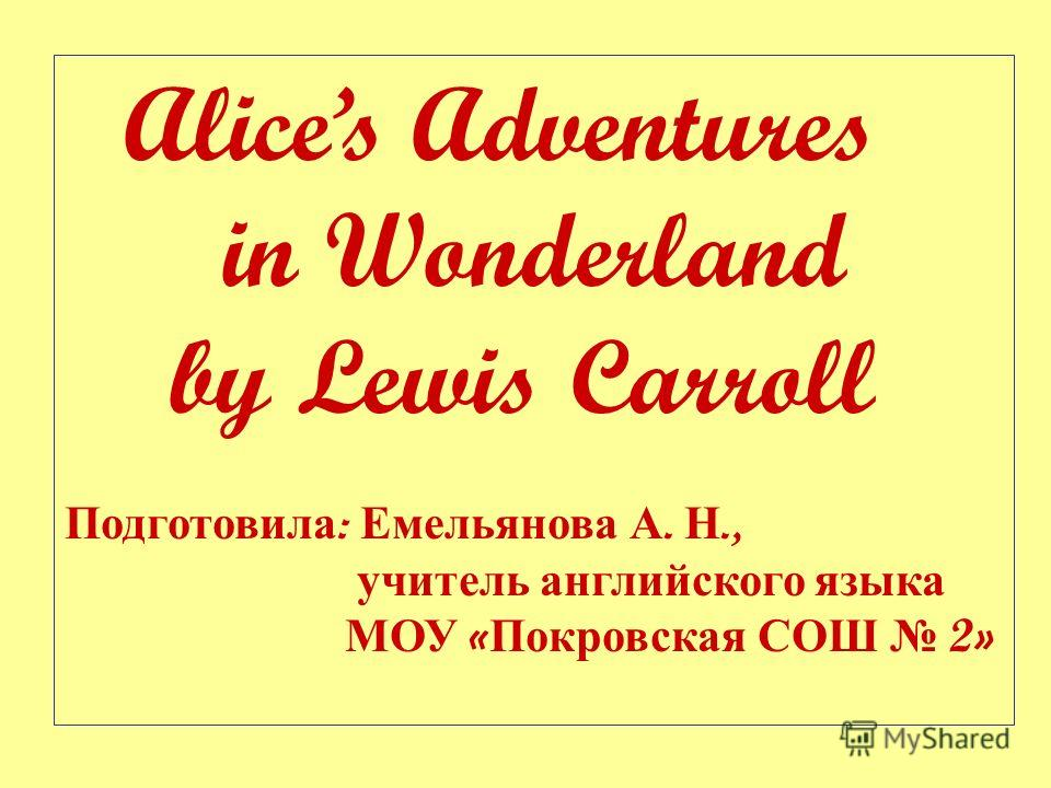 Alices Adventures in Wonderland by Lewis Carroll Подготовила : Емельянова А. Н., учитель английского языка МОУ « Покровская СОШ 2»