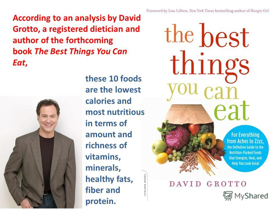 According to an analysis by David Grotto, a registered dietician and author of the forthcoming book The Best Things You Can Eat, these 10 foods are the lowest calories and most nutritious in terms of amount and richness of vitamins, minerals, healthy