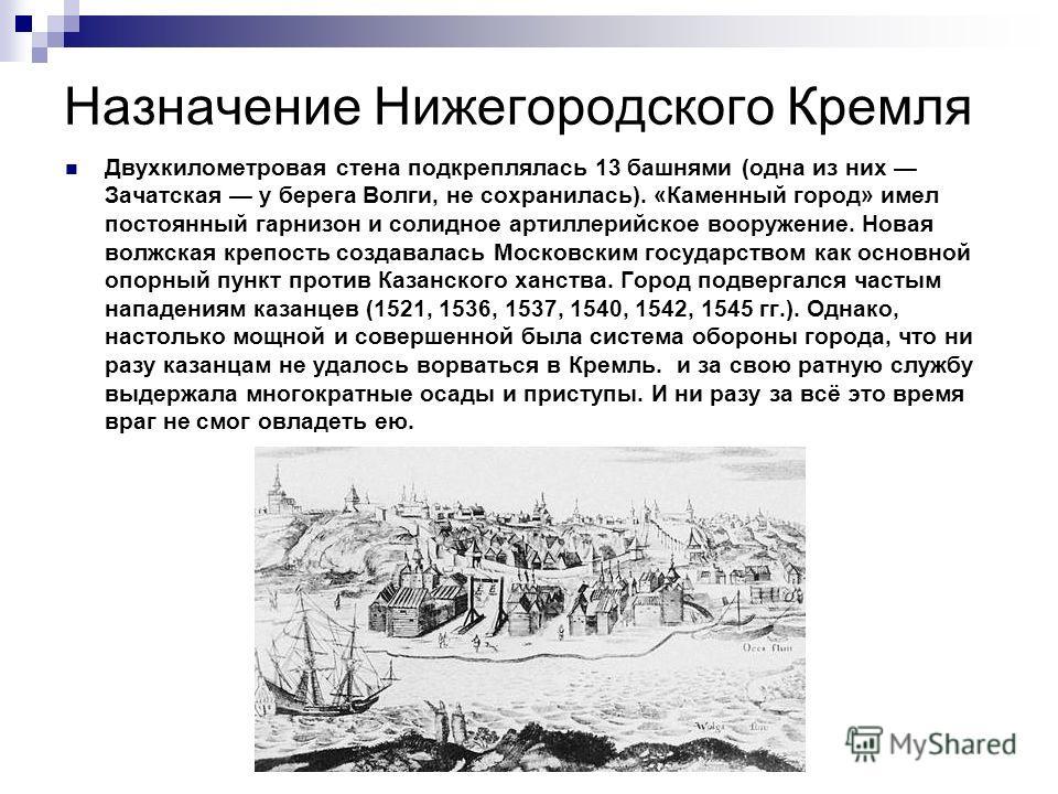 Назначение Нижегородского Кремля Двухкилометровая стена подкреплялась 13 башнями (одна из них Зачатская у берега Волги, не сохранилась). «Каменный город» имел постоянный гарнизон и солидное артиллерийское вооружение. Новая волжская крепость создавала