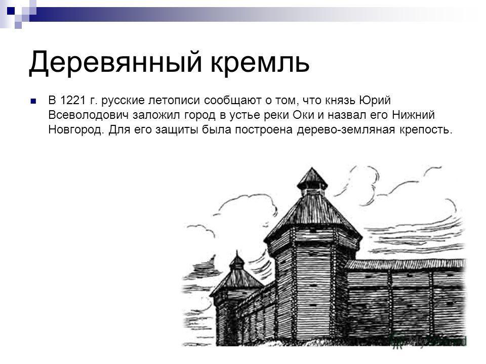 Деревянный кремль В 1221 г. русские летописи сообщают о том, что князь Юрий Всеволодович заложил город в устье реки Оки и назвал его Нижний Новгород. Для его защиты была построена дерево-земляная крепость.