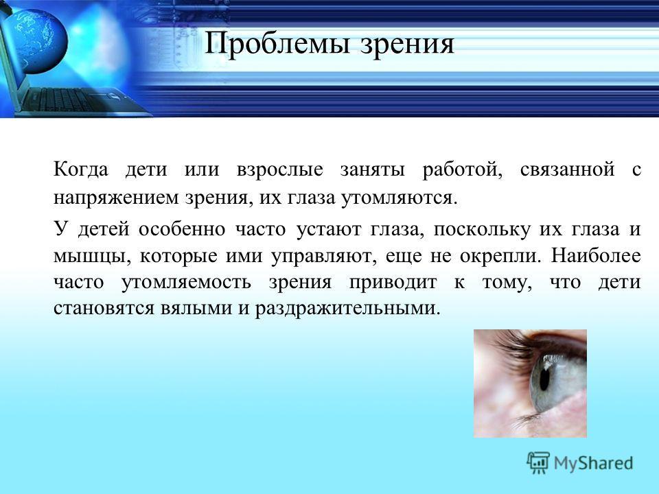 Проблемы зрения Когда дети или взрослые заняты работой, связанной с напряжением зрения, их глаза утомляются. У детей особенно часто устают глаза, поскольку их глаза и мышцы, которые ими управляют, еще не окрепли. Наиболее часто утомляемость зрения пр