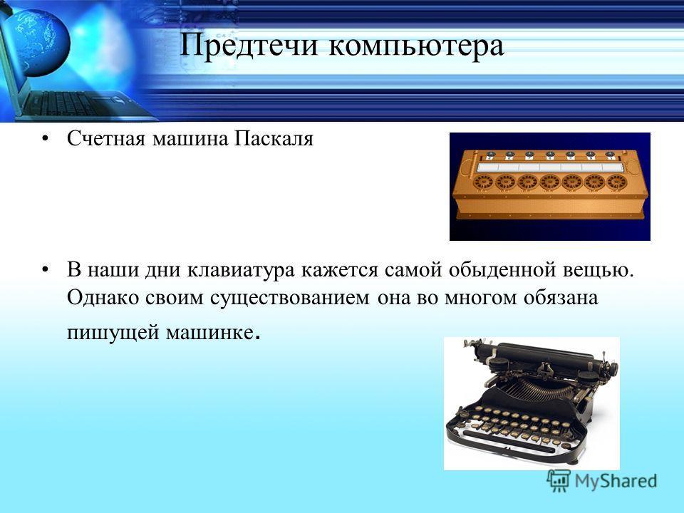 Предтечи компьютера Счетная машина Паскаля В наши дни клавиатура кажется самой обыденной вещью. Однако своим существованием она во многом обязана пишущей машинке.