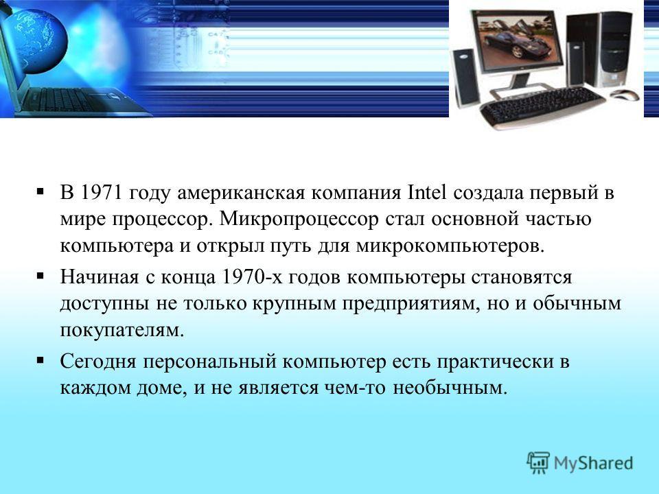 В 1971 году американская компания Intel создала первый в мире процессор. Микропроцессор стал основной частью компьютера и открыл путь для микрокомпьютеров. Начиная с конца 1970-х годов компьютеры становятся доступны не только крупным предприятиям, но