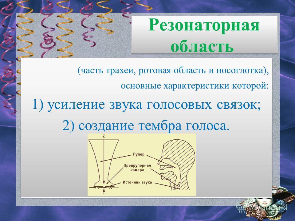 Резонаторная область (часть трахеи, ротовая область и носоглотка), основные характеристики которой: 1) усиление звука голосовых связок; 2) создание тембра голоса. (часть трахеи, ротовая область и носоглотка), основные характеристики которой: 1) усиле