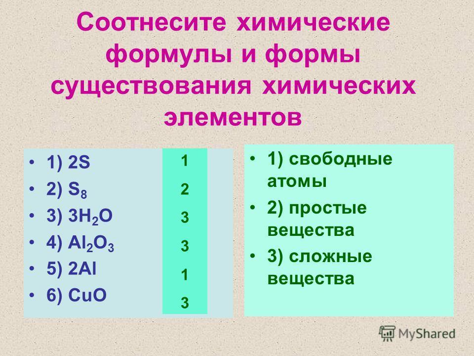 Соотнесите химические формулы и формы существования химических элементов 1) 2S 2) S 8 3) 3H 2 O 4) Al 2 O 3 5) 2Al 6) CuO 1) свободные атомы 2) простые вещества 3) сложные вещества 123313123313