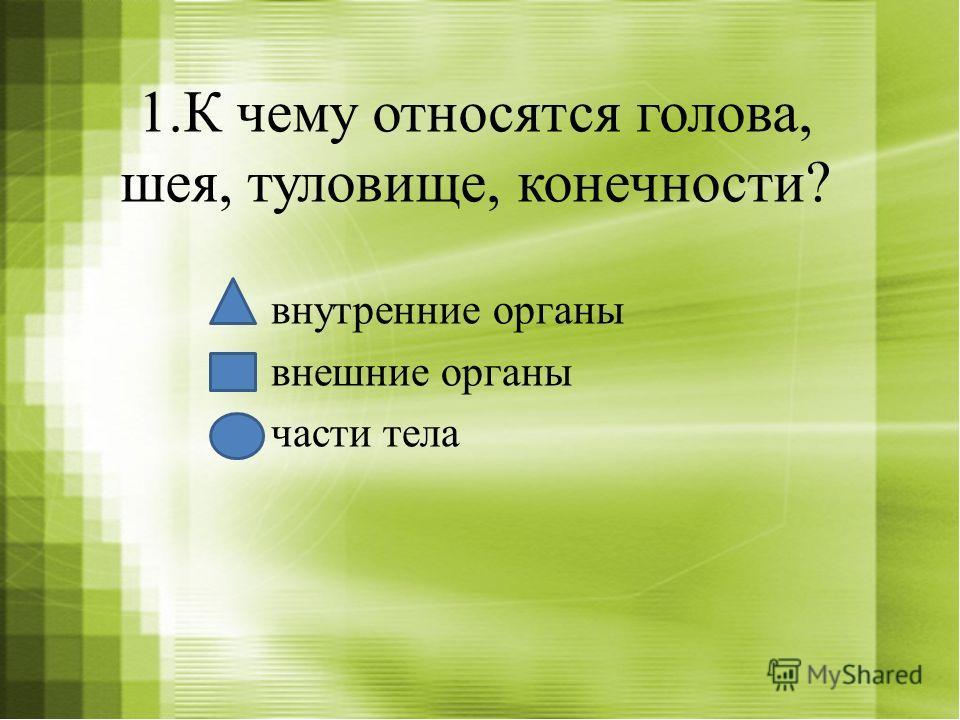 1.К чему относятся голова, шея, туловище, конечности? внутренние органы внешние органы части тела