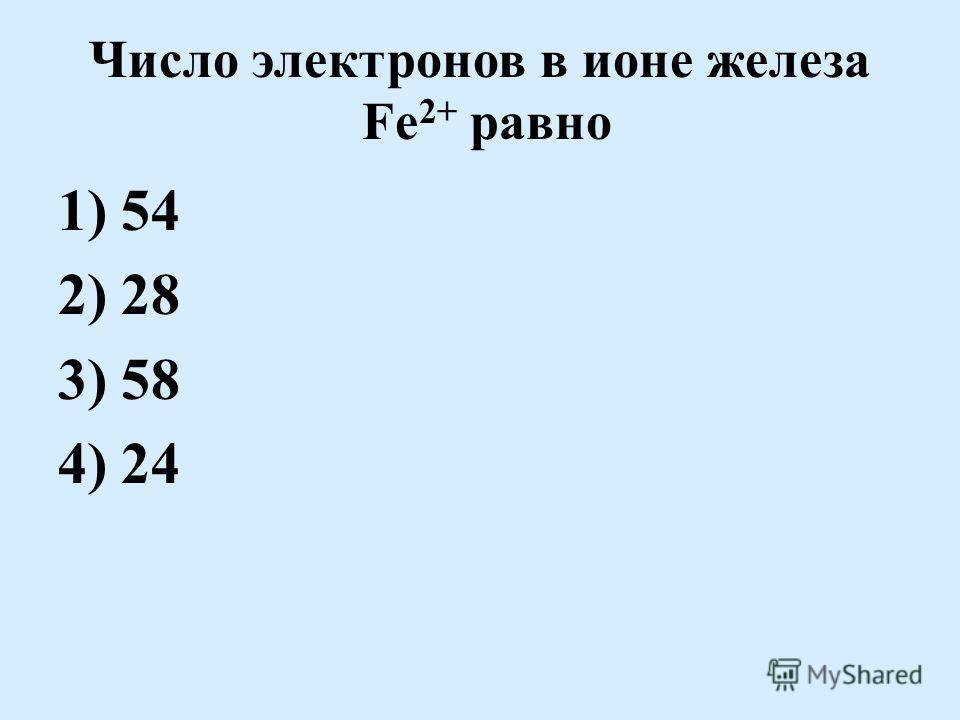 Число электронов в ионе железа Fe 2+ равно 1) 54 2) 28 3) 58 4) 24