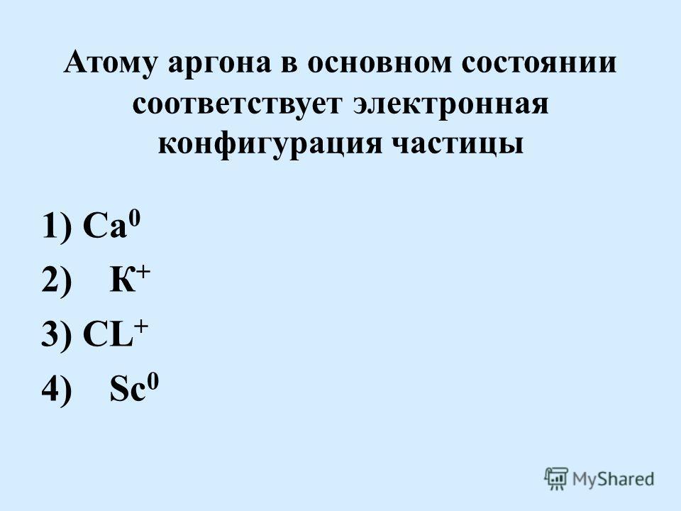 Атому аргона в основном состоянии соответствует электронная конфигурация частицы 1) Са 0 2) К + 3) СL + 4) Sc 0