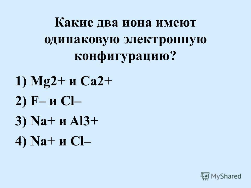Какие два иона имеют одинаковую электронную конфигурацию? 1) Mg2+ и Ca2+ 2) F– и Cl– 3) Na+ и Al3+ 4) Na+ и Cl–