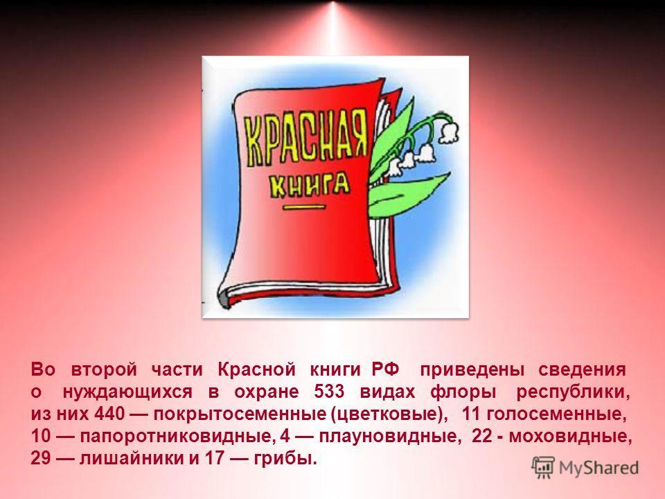 Во второй части Красной книги РФ приведены сведения о нуждающихся в охране 533 видах флоры республики, из них 440 покрытосеменные (цветковые), 11 голосеменные, 10 папоротниковидные, 4 плауновидные, 22 - моховидные, 29 лишайники и 17 грибы.
