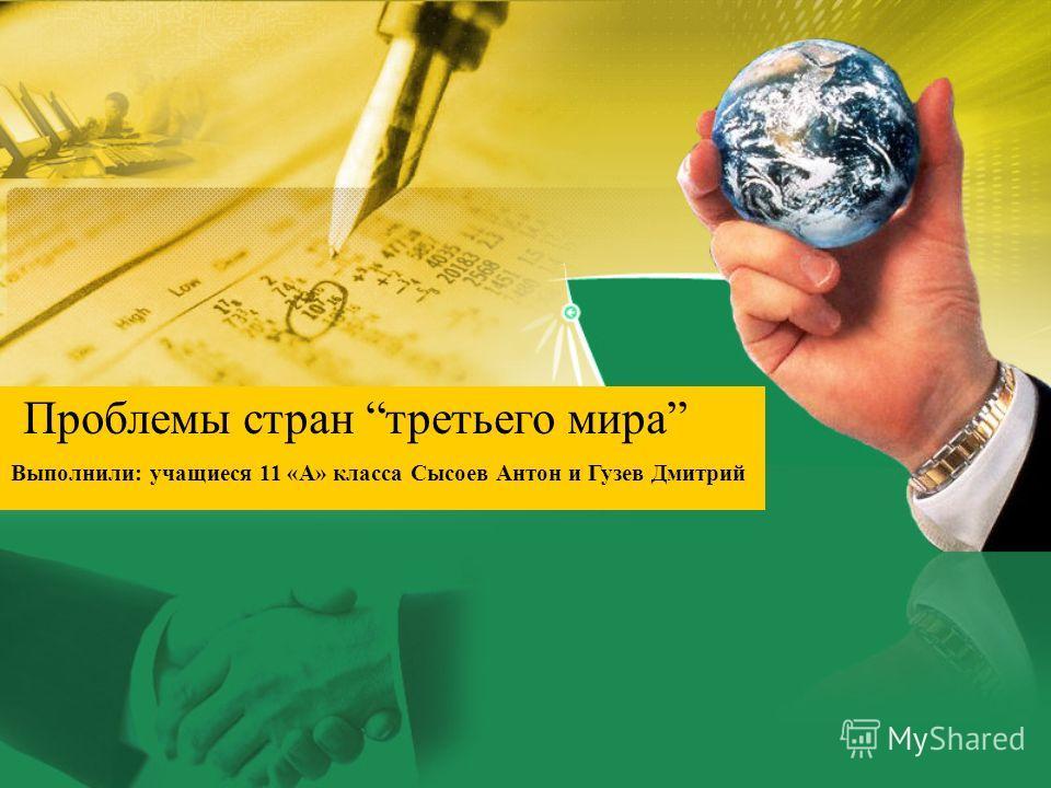 Проблемы стран третьего мира Выполнили: учащиеся 11 «А» класса Сысоев Антон и Гузев Дмитрий