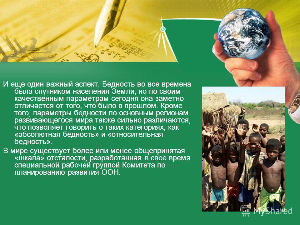 И еще один важный аспект. Бедность во все времена была спутником населения Земли, но по своим качественным параметрам сегодня она заметно отличается от того, что было в прошлом. Кроме того, параметры бедности по основным регионам развивающегося мира