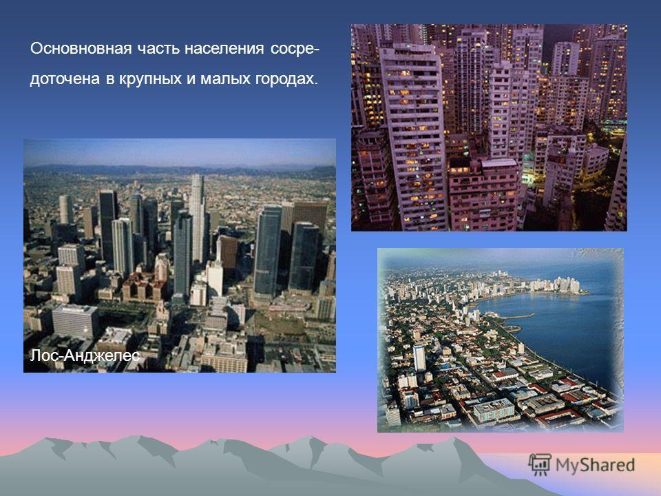Лос-Анджелес Основновная часть населения сосре- доточена в крупных и малых городах.