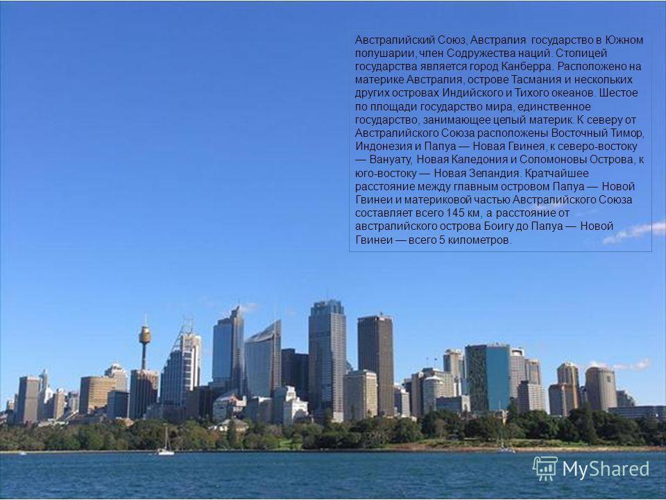 Австралийский Союз, Австралия государство в Южном полушарии, член Содружества наций. Столицей государства является город Канберра. Расположено на материке Австралия, острове Тасмания и нескольких других островах Индийского и Тихого океанов. Шестое по