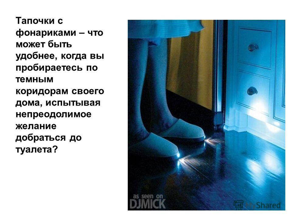 Тапочки с фонариками – что может быть удобнее, когда вы пробираетесь по темным коридорам своего дома, испытывая непреодолимое желание добраться до туалета?