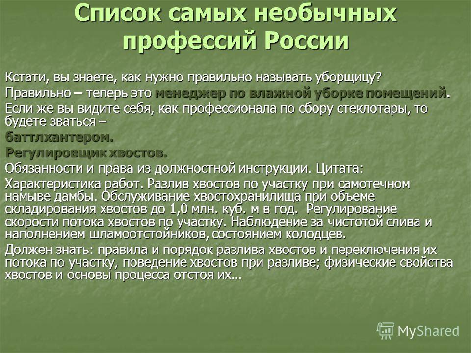 Список самых необычных профессий России Кстати, вы знаете, как нужно правильно называть уборщицу? Правильно – теперь это менеджер по влажной уборке помещений. Если же вы видите себя, как профессионала по сбору стеклотары, то будете зваться – баттлхан
