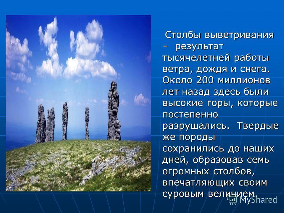 Столбы выветривания – результат тысячелетней работы ветра, дождя и снега. Около 200 миллионов лет назад здесь были высокие горы, которые постепенно разрушались. Твердые же породы сохранились до наших дней, образовав семь огромных столбов, впечатляющи