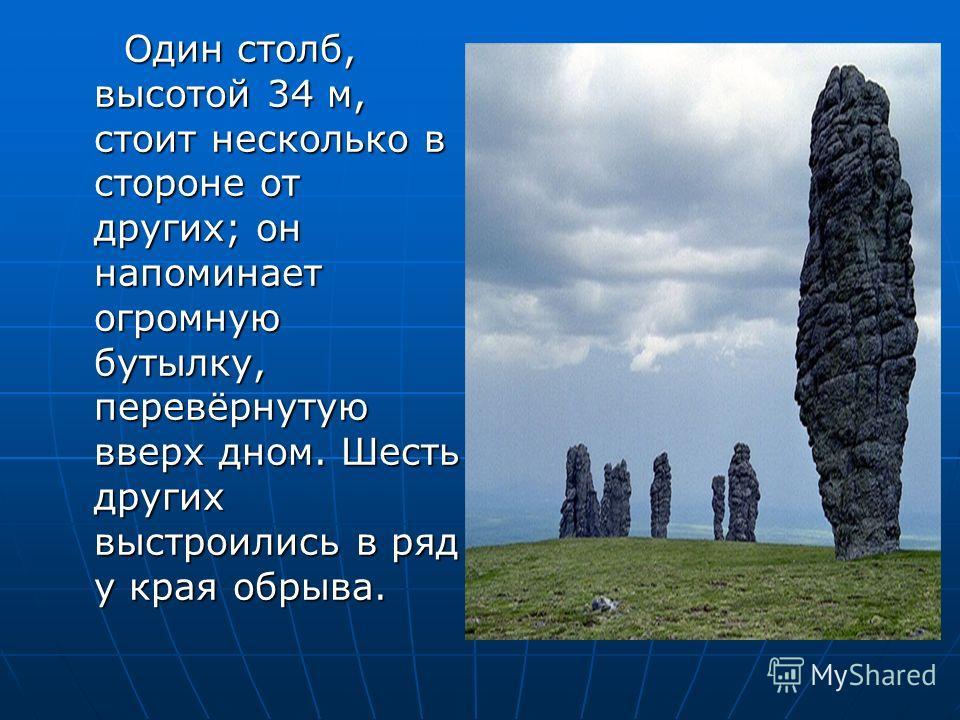 Один столб, высотой 34 м, стоит несколько в стороне от других; он напоминает огромную бутылку, перевёрнутую вверх дном. Шесть других выстроились в ряд у края обрыва. Один столб, высотой 34 м, стоит несколько в стороне от других; он напоминает огромну