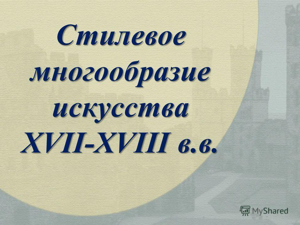 Стилевоемногообразиеискусства XVII-XVIII в.в.