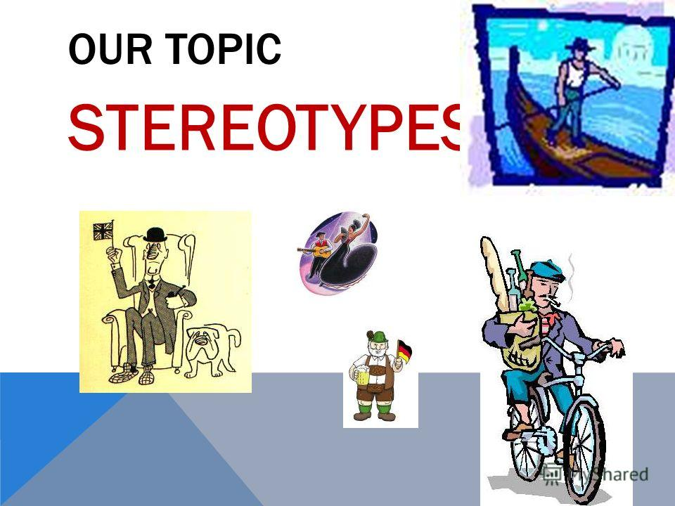 OUR TOPIC STEREOTYPES