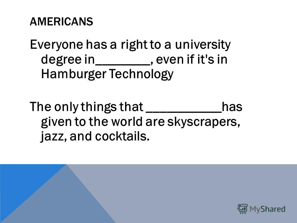 AMERICANS Everyone has a right to a university degree in________, even if it's in Hamburger Technology The only things that ___________has given to the world are skyscrapers, jazz, and cocktails.