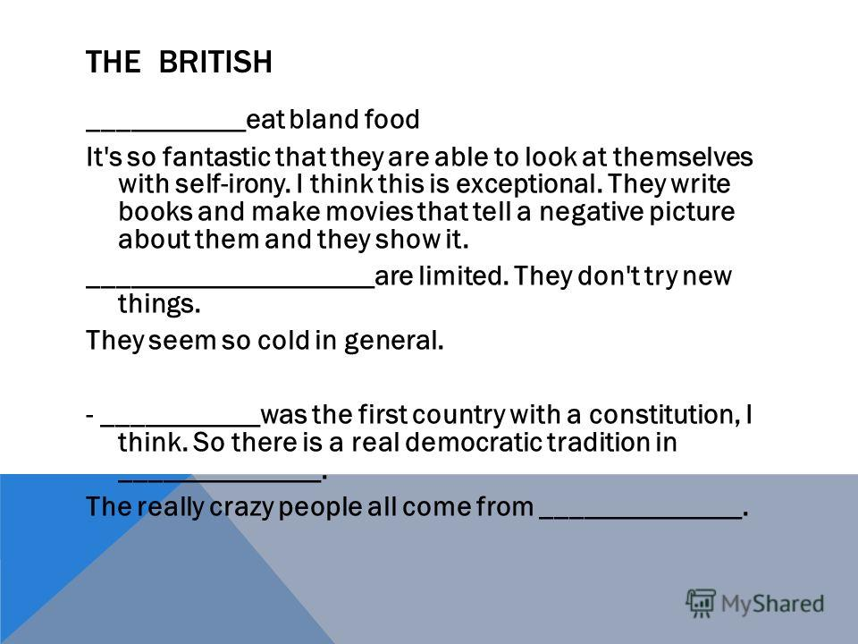 THE BRITISH ___________eat bland food It's so fantastic that they are able to look at themselves with self-irony. I think this is exceptional. They write books and make movies that tell a negative picture about them and they show it. ________________
