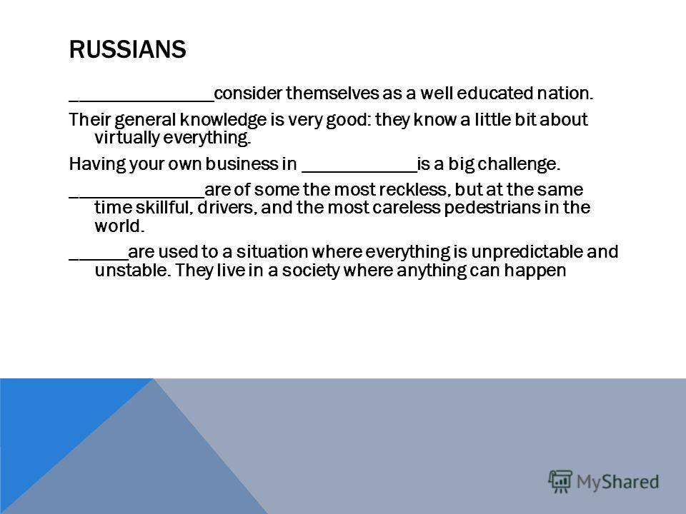 RUSSIANS _______________consider themselves as a well educated nation. Their general knowledge is very good: they know a little bit about virtually everything. Having your own business in ____________is a big challenge. ______________are of some the