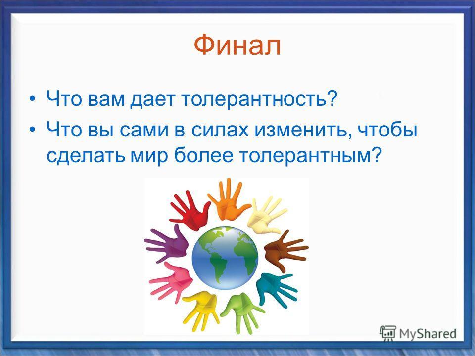 Финал Что вам дает толерантность? Что вы сами в силах изменить, чтобы сделать мир более толерантным?
