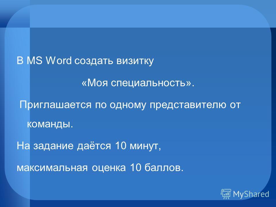 В MS Word создать визитку «Моя специальность». Приглашается по одному представителю от команды. На задание даётся 10 минут, максимальная оценка 10 баллов.