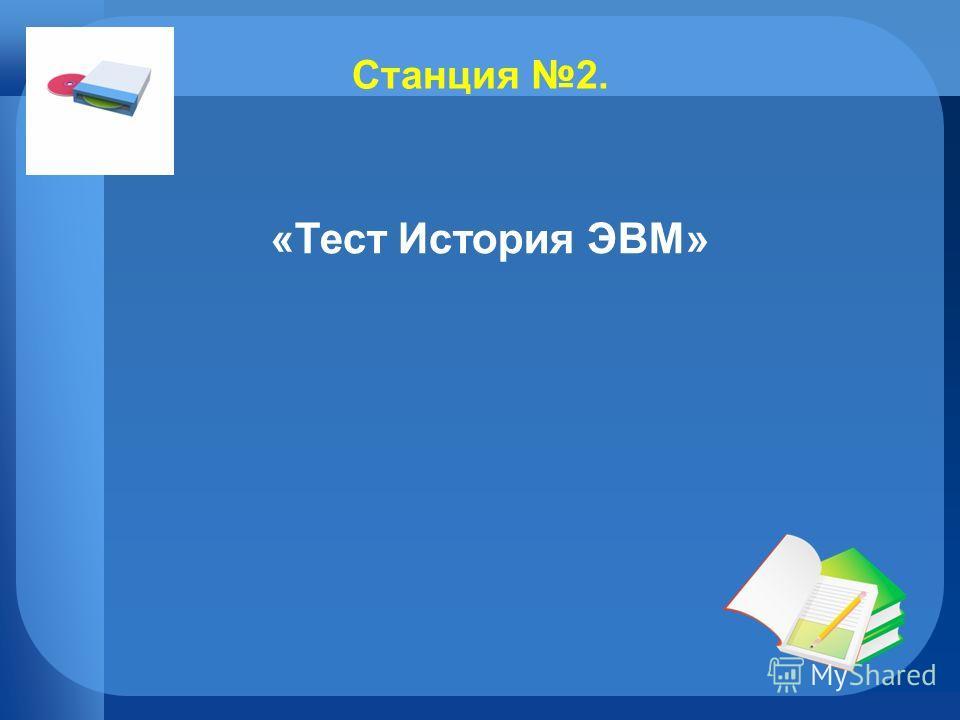 Станция 2. «Тест История ЭВМ»