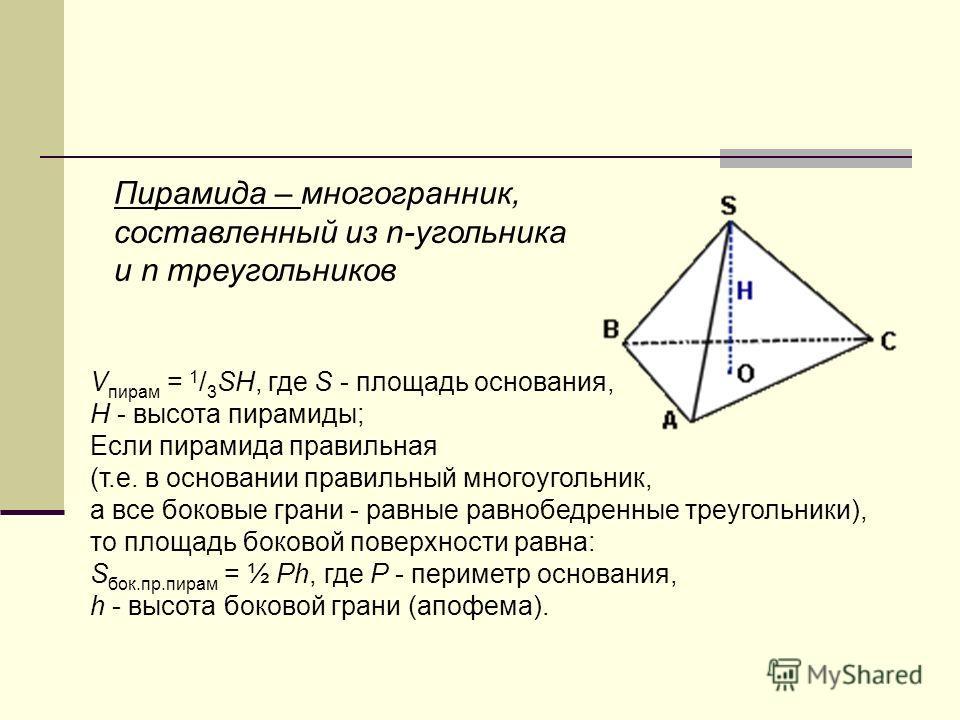 Пирамида – многогранник, составленный из n-угольника и n треугольников V пирам = 1 / 3 SH, где S - площадь основания, H - высота пирамиды; Если пирамида правильная (т.е. в основании правильный многоугольник, а все боковые грани - равные равнобедренны