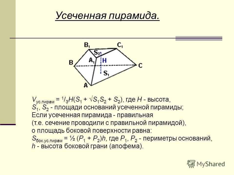 Усеченная пирамида. V ус.пирам = 1 / 3 H(S 1 + S 1 S 2 + S 2 ), где H - высота, S 1, S 2 - площади оснований усеченной пирамиды; Если усеченная пирамида - правильная (т.е. сечение проводили с правильной пирамидой), о площадь боковой поверхности равна