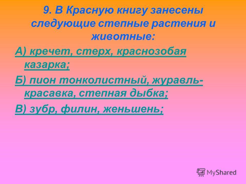 9. В Красную книгу занесены следующие степные растения и животные: А) кречет, стерх, краснозобая казарка; Б) пион тонколистный, журавль- красавка, степная дыбка; В) зубр, филин, женьшень;